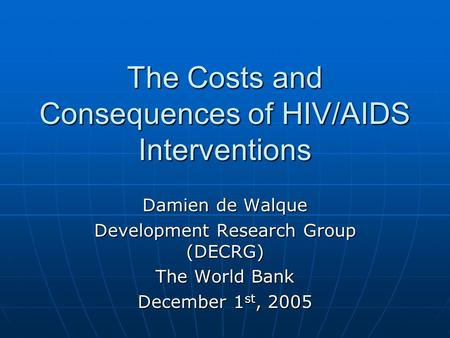 The Costs and Consequences of HIV/AIDS Interventions Damien de Walque Development Research Group (DECRG) The World Bank December 1 st, 2005.