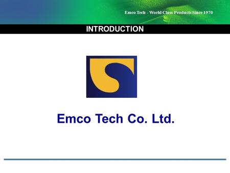 Emco Tech - World Class Products Since 1970 INTRODUCTION Emco Tech Co. Ltd.