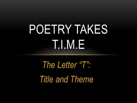 "The Letter ""T"": Title and Theme POETRY TAKES T.I.M.E."