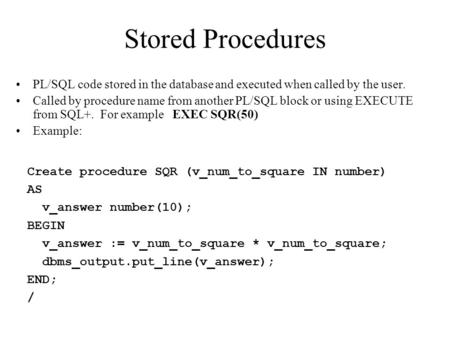 Stored Procedures PL/SQL code stored in the database and executed when called by the user. Called by procedure name from another PL/SQL block or using.