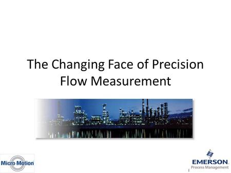 The Changing Face of Precision Flow Measurement. Flowmeter Selection Process Tendency to stay with what's worked in past Gathering information often difficult.
