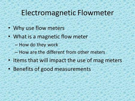 Electromagnetic Flowmeter Why use flow meters What is a magnetic flow meter – How do they work – How are the different from other meters Items that will.