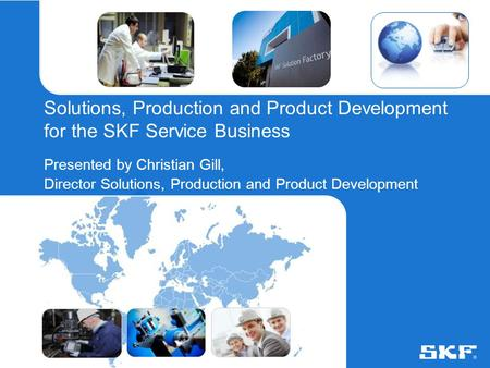 © SKF Group2 August 2015Slide 0 Solutions, Production and Product Development for the SKF Service Business Presented by Christian Gill, Director Solutions,