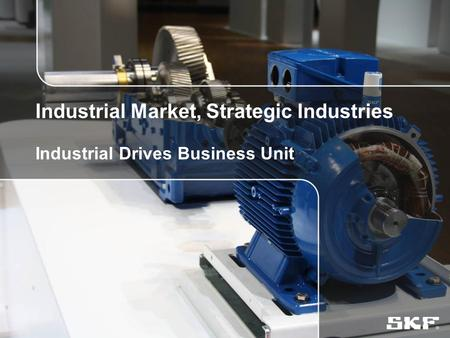 © SKF Group2 August, 2015Slide 0 Industrial Market, Strategic Industries Industrial Drives Business Unit.