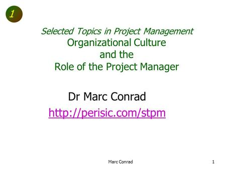 1 Selected Topics in Project Management Organizational Culture and the Role of the Project Manager Dr Marc Conrad  Marc Conrad1.
