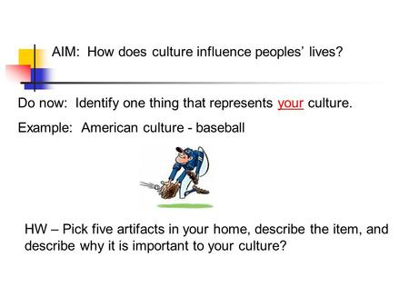 AIM: How does culture influence peoples' lives? Do now: Identify one thing that represents your culture. Example: American culture - baseball HW – Pick.