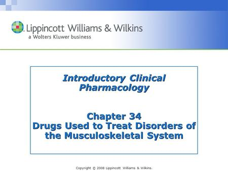 Copyright © 2008 Lippincott Williams & Wilkins. Introductory Clinical Pharmacology Chapter 34 Drugs Used to Treat Disorders of the Musculoskeletal System.