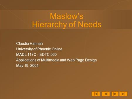 Maslow's Hierarchy of Needs Claudia Hannah University of Phoenix Online MADL 117C - EDTC 560 Applications of Multimedia and Web Page Design May 19, 2004.