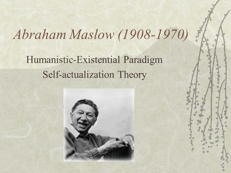 Abraham Maslow (1908-1970) Humanistic-Existential Paradigm Self-actualization Theory.