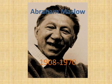 Abraham Maslow 1908-1970. Who was he? An American psychologist who was best known for creating Maslow's hierarchy of needs- a theory of self-actualization.