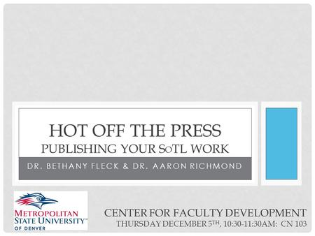 DR. BETHANY FLECK & DR. AARON RICHMOND HOT OFF THE PRESS PUBLISHING YOUR S O TL WORK CENTER FOR FACULTY DEVELOPMENT THURSDAY DECEMBER 5 TH, 10:30-11:30AM: