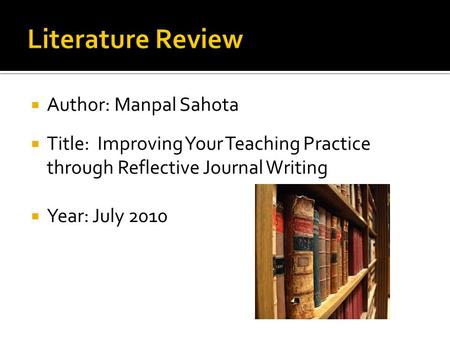  Author: Manpal Sahota  Title: Improving Your Teaching Practice through Reflective Journal Writing  Year: July 2010.