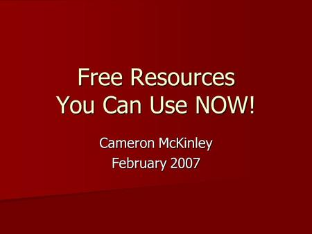 Free Resources You Can Use NOW! Cameron McKinley February 2007.