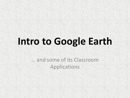 Intro to Google Earth … and some of its Classroom Applications.