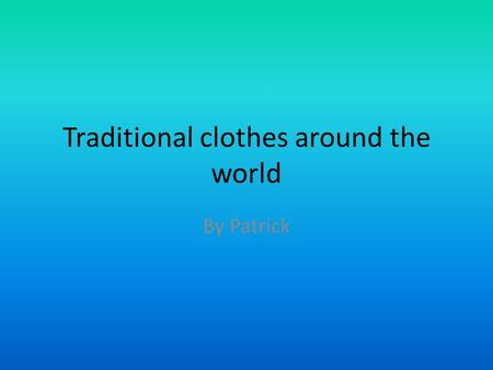 Traditional clothes around the world By Patrick. Introduction Traditional clothes around the world is different and have many kinds of clothes and it.