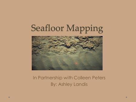 Seafloor Mapping In Partnership with Colleen Peters By: Ashley Landis.