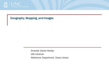 Geography, Mapping, and Images Amanda Clarke Henley GIS Librarian Reference Department, Davis Library.