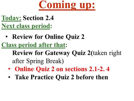 Coming up: Today: Section 2.4 Next class period: Review for Online Quiz 2 Class period after that: Review for Gateway Quiz 2(taken right after Spring Break)