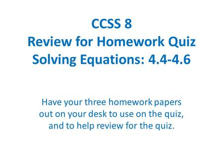 CCSS 8 Review for Homework Quiz Solving Equations: 4.4-4.6 Have your three homework papers out on your desk to use on the quiz, and to help review for.