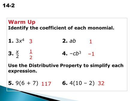 Simplifying Polynomials 14-2 Warm Up Identify the coefficient of each monomial. 1. 3x 4 2. ab 3. 4. –cb 3 Use the Distributive Property to simplify each.