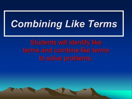 Combining Like Terms Students will identify like terms and combine like terms to solve problems.