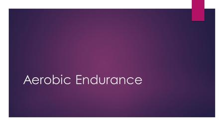Aerobic Endurance. DISTINCTION- Explain the advantages and disadvantages for each. MERIT- Describe training methods and how they improve performance.
