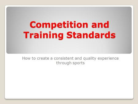 Competition and Training Standards How to create a consistent and quality experience through sports.