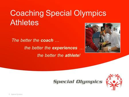 Special Olympics Coaching Special Olympics Athletes The better the coach … the better the experiences … the better the athlete! 1.