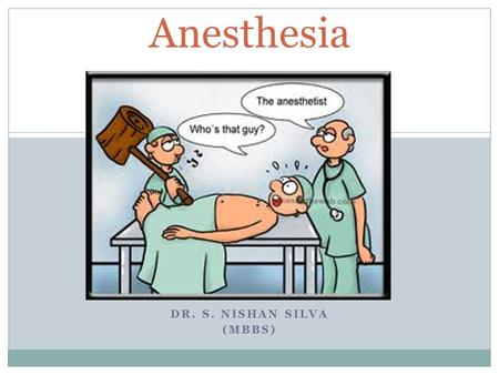 DR. S. NISHAN SILVA (MBBS) Anesthesia. GENERAL – REGIONAL – LOCAL ANAESTHESIA.