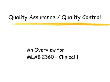 Quality Assurance / Quality Control An Overview for MLAB 2360 – Clinical 1.