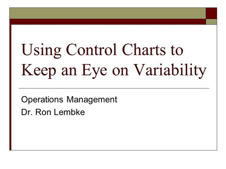 Using Control Charts to Keep an Eye on Variability Operations Management Dr. Ron Lembke.