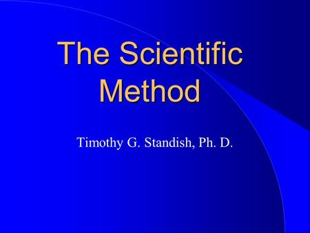 The Scientific Method Timothy G. Standish, Ph. D..