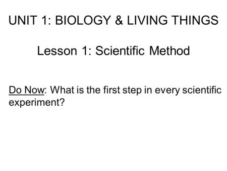 UNIT 1: BIOLOGY & LIVING THINGS Lesson 1: Scientific Method Do Now: What is the first step in every scientific experiment?