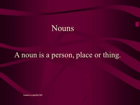 A noun is a person, place or thing. Nouns Created by cconde DSA 2009.