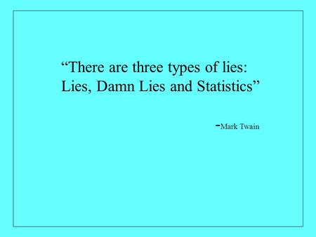 """There are three types of lies: Lies, Damn Lies and Statistics"" - Mark Twain."