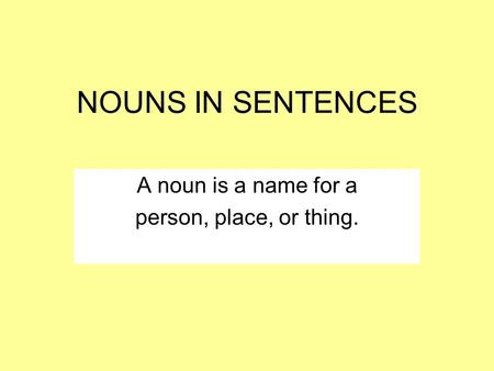 NOUNS IN SENTENCES A noun is a name for a person, place, or thing.