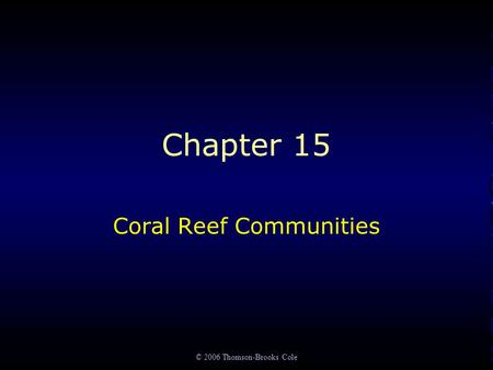 © 2006 Thomson-Brooks Cole Chapter 15 Coral Reef Communities.