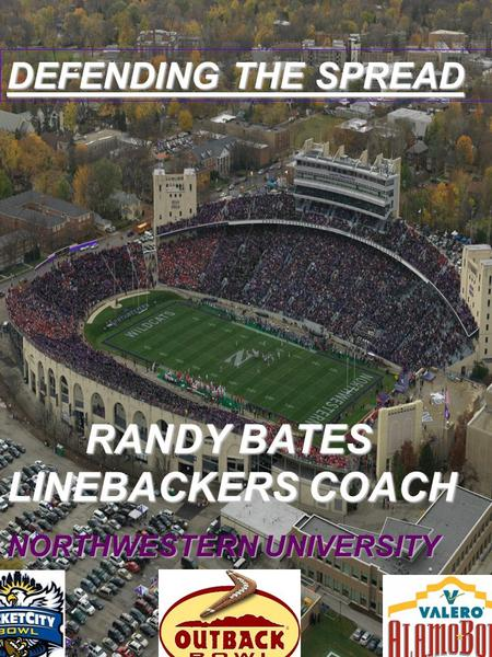 DEFENDING THE SPREAD RANDY BATES LINEBACKERS COACH RANDY BATES LINEBACKERS COACH NORTHWESTERN UNIVERSITY.