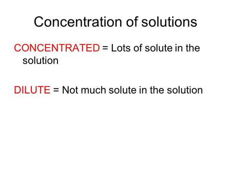 Concentration of solutions CONCENTRATED = Lots of solute in the solution DILUTE = Not much solute in the solution.