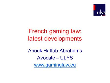 French gaming law: latest developments Anouk Hattab-Abrahams Avocate – ULYS www.gaminglaw.eu.