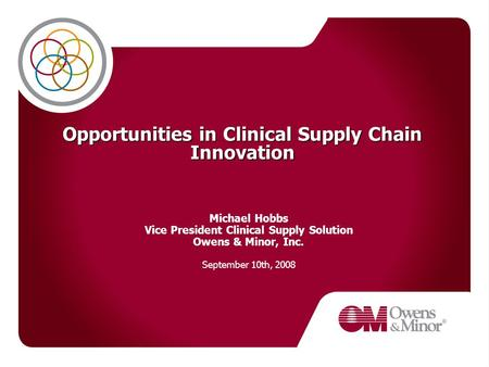 Opportunities in Clinical Supply Chain Innovation Michael Hobbs Vice President Clinical Supply Solution Owens & Minor, Inc. September 10th, 2008.