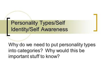 Personality Types/Self Identity/Self Awareness Why do we need to put personality types into categories? Why would this be important stuff to know?