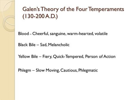 Galen's Theory of the Four Temperaments (130-200 A.D.) Blood – Cheerful, sanguine, warm-hearted, volatile Black Bile – Sad, Melancholic Yellow Bile – Fiery,