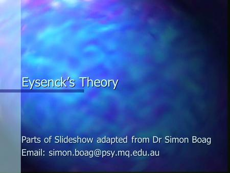 Eysenck's Theory Parts of Slideshow adapted from Dr Simon Boag