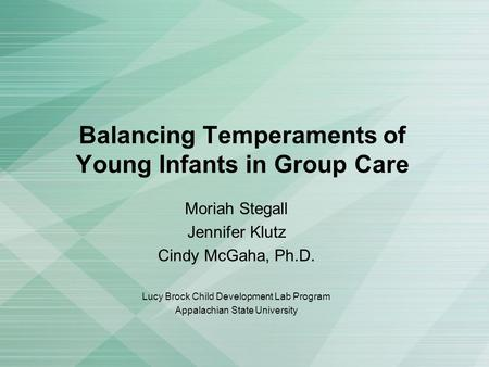 Balancing Temperaments of Young Infants in Group Care Moriah Stegall Jennifer Klutz Cindy McGaha, Ph.D. Lucy Brock Child Development Lab Program Appalachian.