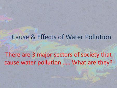 Cause & Effects of Water Pollution There are 3 major sectors of society that cause water pollution ….. What are they?
