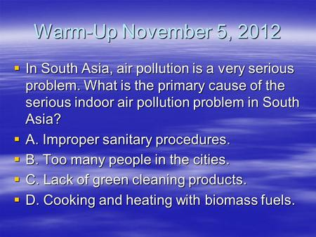 Warm-Up November 5, 2012  In South Asia, air pollution is a very serious problem. What is the primary cause of the serious indoor air pollution problem.