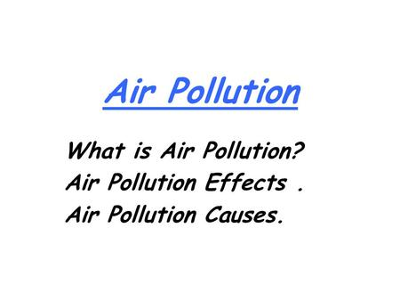 Air Pollution What is Air Pollution? Air Pollution Effects. Air Pollution Causes.