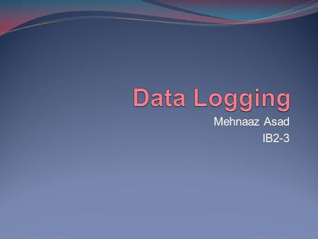 Mehnaaz Asad IB2-3. Data logging is the collection of data over a period of time, and is something often used in scientific experiments. Data logging.