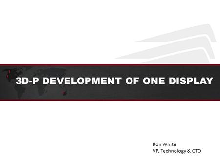 3D-P DEVELOPMENT OF ONE DISPLAY Ron White VP, Technology & CTO.